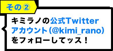 その2:キミラノの公式Twitterアカウント(@kimi_rano)をフォローしてッス!