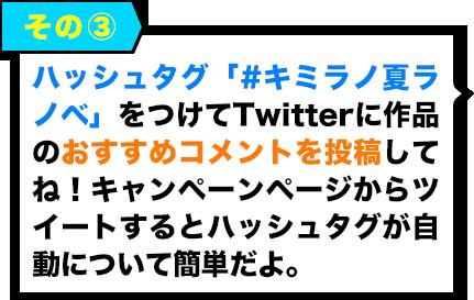 その3:ハッシュタグ「#キミラノ夏ラノベ」をつけてTwitterに作品のおすすめコメントを投稿してね!キャンペーンページからツイートするとハッシュタグが自動について簡単だよ。