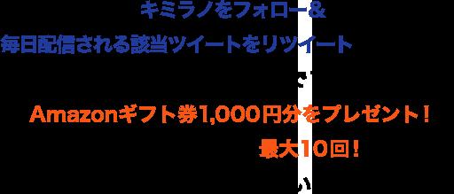 キミラノをフォロー&毎日配信される該当ツイートをリツイートするだけで、各ツイートにつき、抽選で10名様にAmazonギフト券1,000円分をプレゼント!チャンスは最大10回!ぜひご参加ください!