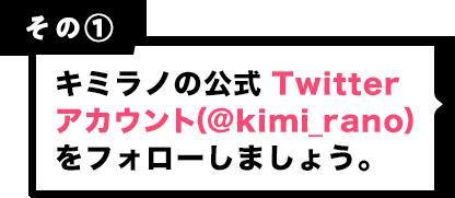 その1 キミラノの公式 Twitterアカウント (@kimi_rano)をフォローしましょう。
