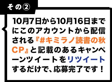 その2 10月7日から10月16日までにこのアカウントから配信される『#キミラノ読書の秋CP』と記載のあるキャンペーンツイートをリツイートするだけで、応募完了です!
