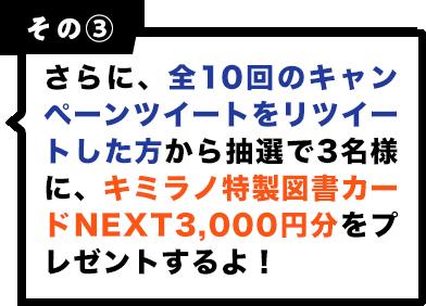 その3 さらに、全10回のキャンペーンツイートをリツイートした方から抽選で3名様に、キミラノ特製図書カードNEXT3000円分をプレゼントします!