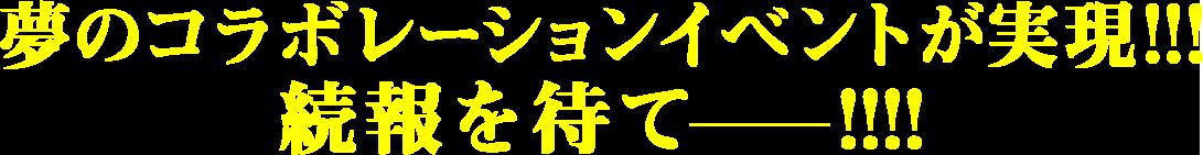 夢のコラボレーションイベントが実現!!!続報を待て——!!!!